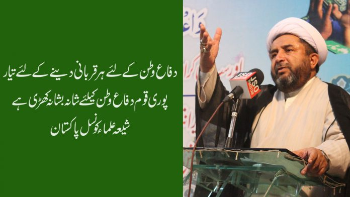 دفاع وطن کےلئے ہر قربانی دینے کےلئے تیار،پوری قوم دفاع وطن کیلئے شانہ بشانہ کھڑی ہے ، شیعہ علماءکونسل پاکستان