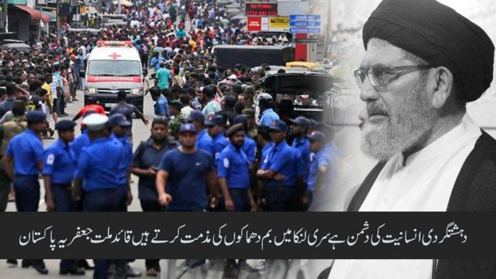 دہشتگردی انسانیت کی دشمن ہے سری لنکا میں بم دھماکوں کی مذمت کرتے ہیں قائد ملت جعفریہ پاکستان