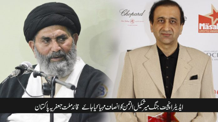 ایڈیٹر انچیف جنگ میر شکیل الرحمن کو انصاف مہیا کیا جائے قائد ملت جعفریہ پاکستان