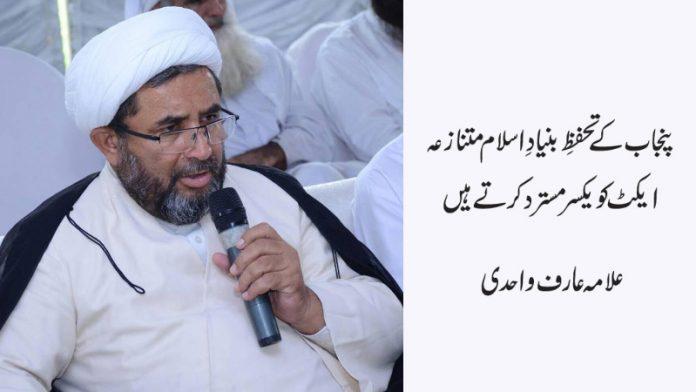 پنجاب کے تحفظِ بنیادِ اسلام متنازعہ ایکٹ کو یکسر مستر د کرتے ہیں ، علامہ عارف واحدی