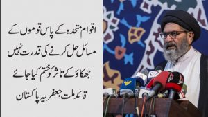 ا قوام متحدہ کے پاس قوموں کے مسائل حل کرنے کی قدرت نہیں قائد ملت جعفریہ پاکستان