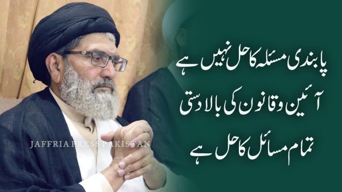 پابندی مسئلہ کا حل نہیں ہے قائد ملت جعفریہ پاکستان علامہ ساجد نقوی