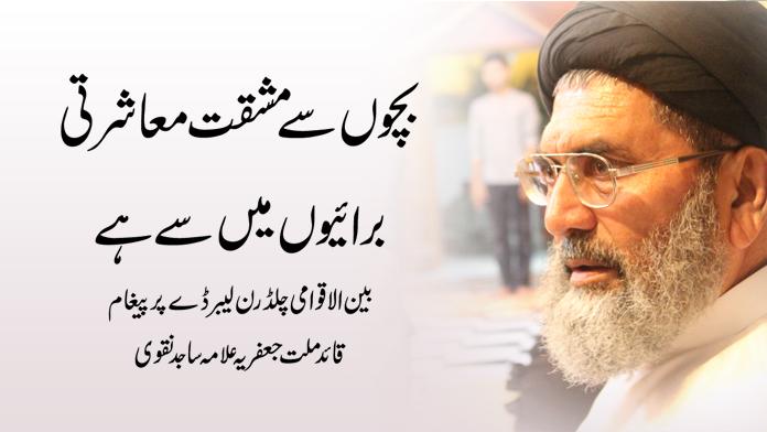 بچو ں سے مشقت معاشرتی برائیوں میں سے ہے،قائد ملت جعفریہ علامہ ساجد نقوی